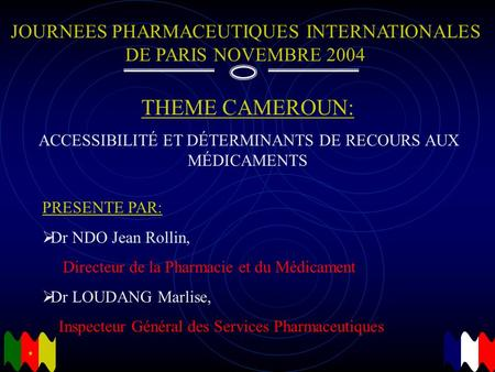 JOURNEES PHARMACEUTIQUES INTERNATIONALES DE PARIS NOVEMBRE 2004 THEME CAMEROUN: ACCESSIBILITÉ ET DÉTERMINANTS DE RECOURS AUX MÉDICAMENTS PRESENTE PAR: