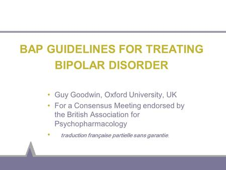 BAP GUIDELINES FOR TREATING BIPOLAR DISORDER Guy Goodwin, Oxford University, UK For a Consensus Meeting endorsed by the British Association for Psychopharmacology.