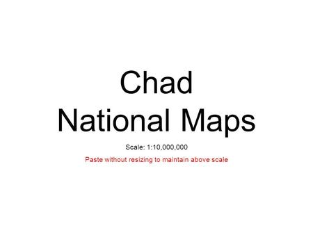 Chad National Maps Scale: 1:10,000,000 Paste without resizing to maintain above scale.