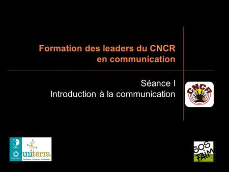 Formation des leaders du CNCR en communication Séance I Introduction à la communication.