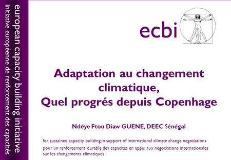 European capacity building initiativeecbi Adaptation au changement climatique, Quel progrés depuis Copenhage Ndéye Ftou Diaw GUENE, DEEC Sénégal european.