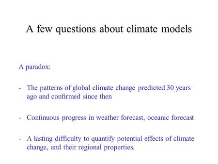 A few questions about climate models A paradox: -The patterns of global climate change predicted 30 years ago and confirmed since then -Continuous progress.