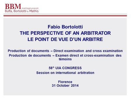 Fabio Bortolotti THE PERSPECTIVE OF AN ARBITRATOR LE POINT DE VUE D'UN ARBITRE Production of documents – Direct examination and cross examination Production.