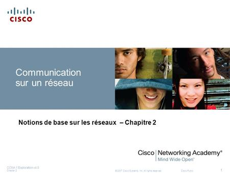 © 2007 Cisco Systems, Inc. All rights reserved.Cisco Public CCNA 1 Exploration v4.0 Chapter 2 1 Communication sur un réseau Notions de base sur les réseaux.