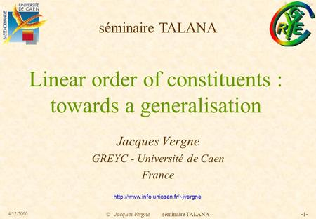 English version 4/12/2000 © Jacques Vergne séminaire TALANA-1- Linear order of constituents : towards a generalisation Jacques Vergne GREYC - Université.