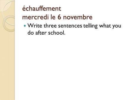 Échauffement mercredi le 6 novembre Write three sentences telling what you do after school.