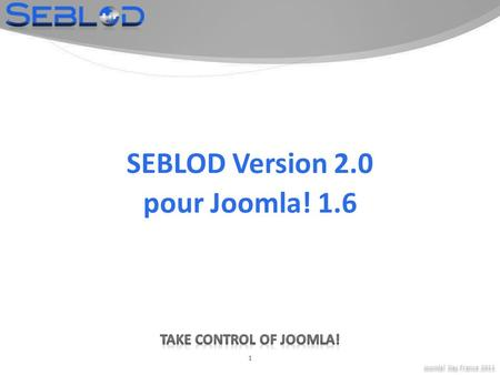 Joomla! Day France 2011 1 SEBLOD Version 2.0 pour Joomla! 1.6.