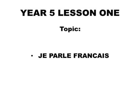 YEAR 5 LESSON ONE Topic: JE PARLE FRANCAIS. D0 NOW Name TEN foreign languages you know in English.(3mins) 1…………………….2…………………… 3…………………...4…………………… 5…………...........6……………………
