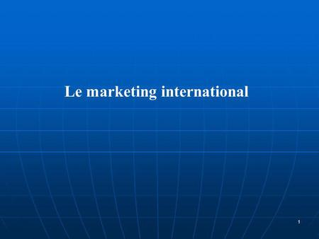 Le marketing international 1. 1-Les approches du marketing international 2-Les enjeux du marketing international 2.