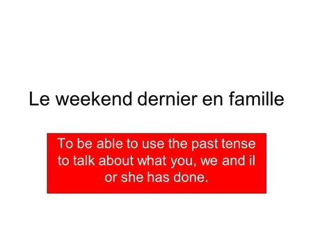 Le weekend dernier en famille To be able to use the past tense to talk about what you, we and il or she has done.