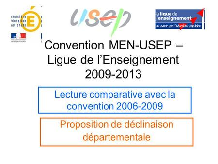 Convention MEN-USEP – Ligue de l'Enseignement 2009-2013 Proposition de déclinaison départementale Lecture comparative avec la convention 2006-2009.