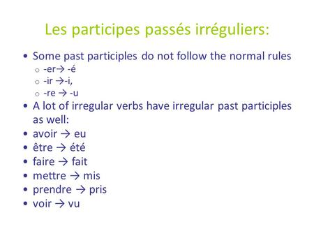 Les participes passés irréguliers: Some past participles do not follow the normal rules o -er→ -é o -ir →-i, o -re → -u A lot of irregular verbs have irregular.