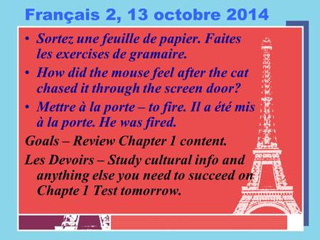 Français 2, 13 octobre 2014 Sortez une feuille de papier. Faites les exercises de gramaire. How did the mouse feel after the cat chased it through the.