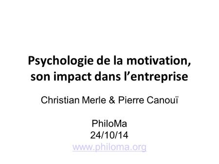 Psychologie de la motivation, son impact dans l'entreprise Christian Merle & Pierre Canouï PhiloMa 24/10/14 www.philoma.org.