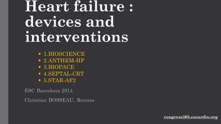 Heart failure : devices and interventions ESC Barcelona 2014 Christian BOSSEAU, Rennes  1.BIOSCIENCE  2.ANTHEM-HF  3.BIOPACE  4.SEPTAL-CRT  5.STAR-AF2.