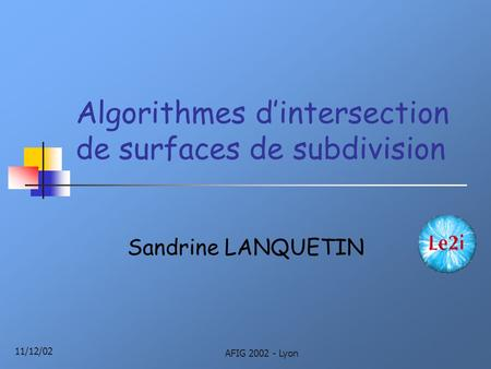11/12/02 AFIG 2002 - Lyon Algorithmes d'intersection de surfaces de subdivision Sandrine LANQUETIN.