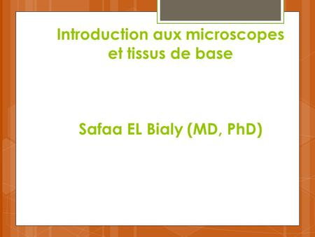 Introduction aux microscopes et tissus de base Safaa EL Bialy (MD, PhD)