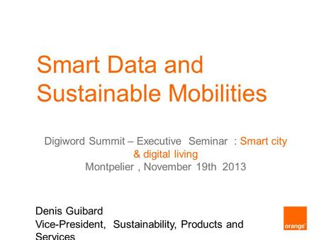 Smart Data and Sustainable Mobilities Denis Guibard Vice-President, Sustainability, Products and Services Digiword Summit – Executive Seminar : Smart city.
