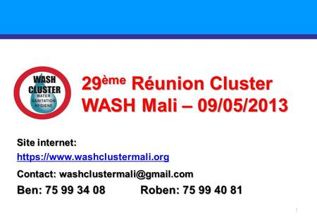 1 29 ème Réunion Cluster WASH Mali – 09/05/2013 Site internet: https://www.washclustermali.org Contact: Ben: 75 99 34 08 Roben: