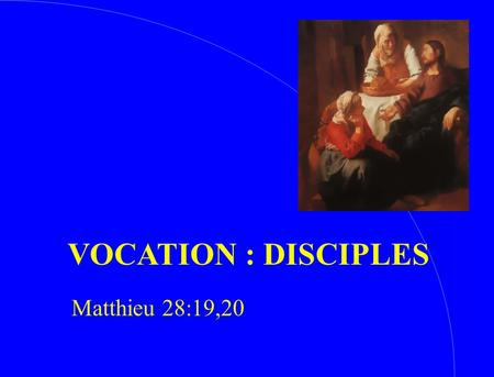 VOCATION : DISCIPLES  Matthieu 28:19,20.