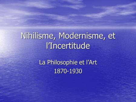 Nihilisme, Modernisme, et l'Incertitude La Philosophie et l'Art 1870-1930.