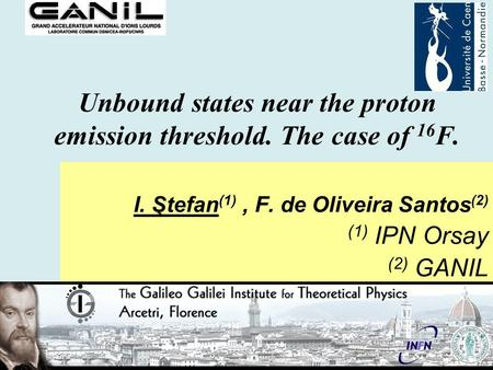 Unbound states near the proton emission threshold. The case of 16 F. I. Ştefan (1), F. de Oliveira Santos (2) (1) IPN Orsay (2) GANIL.