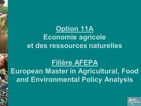Option 11A Economie agricole et des ressources naturelles Filière AFEPA European Master in Agricultural, Food and Environmental Policy Analysis.