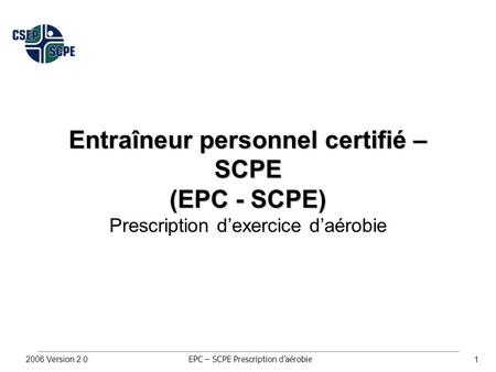 EPC – SCPE Prescription d'aérobie 2006 Version 2.01 Entraîneur personnel certifié – SCPE (EPC - SCPE) Prescription d'exercice d'aérobie.