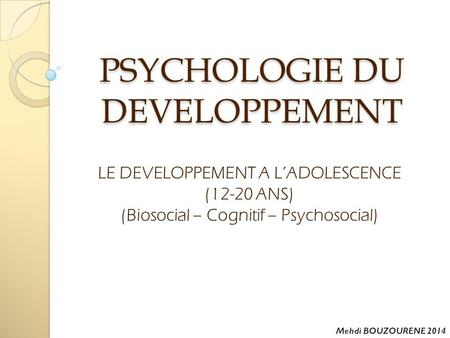PSYCHOLOGIE DU DEVELOPPEMENT LE DEVELOPPEMENT A L'ADOLESCENCE (12-20 ANS) (Biosocial – Cognitif – Psychosocial)
