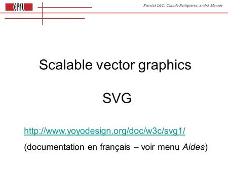 Faculté I&C, Claude Petitpierre, André Maurer Scalable vector graphics SVG  (documentation en français – voir menu.