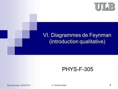 BA3-physique -2009-2010C. Vander Velde 1 VI. Diagrammes de Feynman (introduction qualitative) PHYS-F-305.