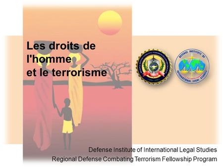 Les droits de l'homme et le terrorisme Defense Institute of International Legal Studies Regional Defense Combating Terrorism Fellowship Program.