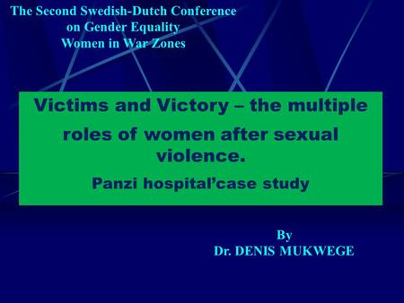 Victims and Victory – the multiple roles of women after sexual violence. Panzi hospital'case study The Second Swedish-Dutch Conference on Gender Equality.