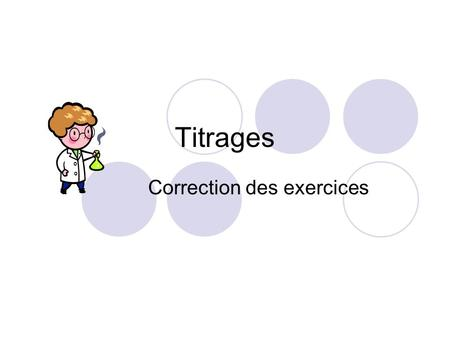 Titrages Correction des exercices. Titrage d'oxydoréduction : exo II On titre V = 20,0 mL d'une solution aqueuse de diiode I 2 (aq), de concentration.