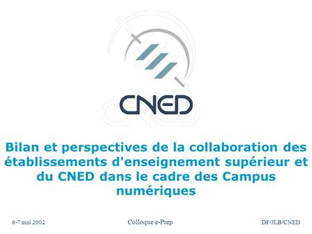6-7 mai 2002 Colloque e-Prep DF/JLB/CNED Bilan et perspectives de la collaboration des établissements d'enseignement supérieur et du CNED dans le cadre.