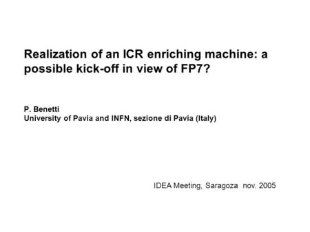 Realization of an ICR enriching machine: a possible kick-off in view of FP7? P. Benetti University of Pavia and INFN, sezione di Pavia (Italy) IDEA Meeting,
