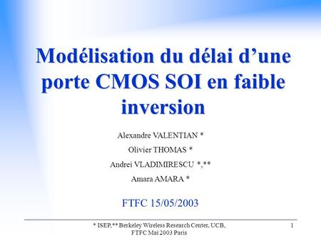 * ISEP,** Berkeley Wireless Research Center, UCB, FTFC Mai 2003 Paris 1 Modélisation du délai d'une porte CMOS SOI en faible inversion Alexandre VALENTIAN.