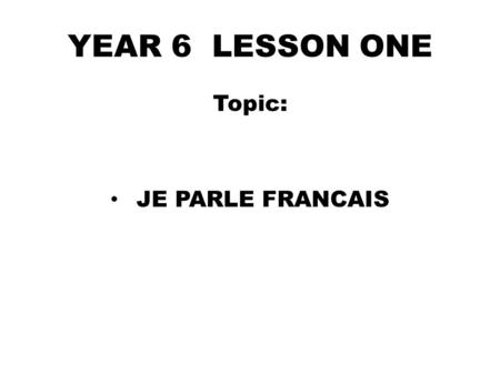 YEAR 6 LESSON ONE Topic: JE PARLE FRANCAIS. D0 NOW Name TEN foreign languages you know in English.(3mins) 1…………………….2…………………… 3…………………...4…………………… 5…………...........6……………………