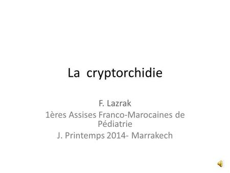 La cryptorchidie F. Lazrak 1ères Assises Franco-Marocaines de Pédiatrie J. Printemps 2014- Marrakech.