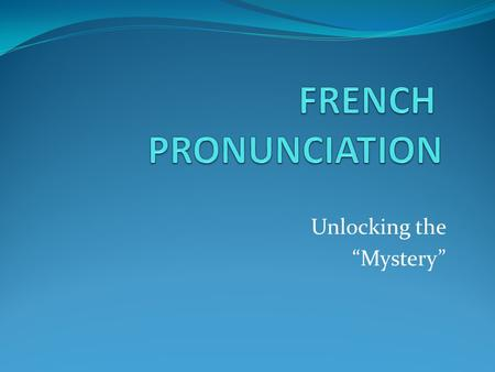 "Unlocking the ""Mystery"". - Vowels pronounced differently - Consonants often NOT pronounced - French ""r"""