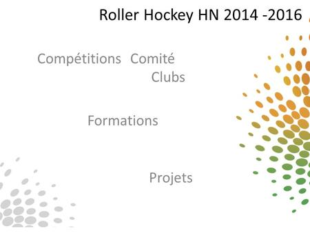 Roller Hockey HN 2014 -2016 Compétitions Comité Clubs Projets Formations.