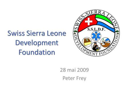 Swiss Sierra Leone Development Foundation 28 mai 2009 Peter Frey.