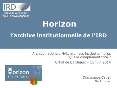 Horizon l'archive institutionnelle de l'IRD Archive nationale HAL, archives institutionnelles Quelle complémentarité ? Urfist de Bordeaux – 11 juin 2014.