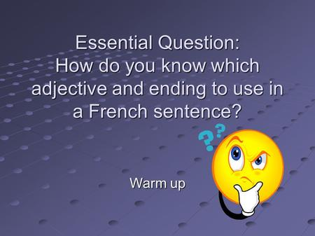 Essential Question: How do you know which adjective and ending to use in a French sentence? Warm up.