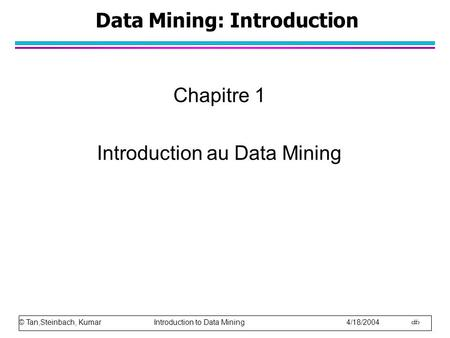© Tan,Steinbach, Kumar Introduction to Data Mining 4/18/2004 1 Data Mining: Introduction Chapitre 1 Introduction au Data Mining.