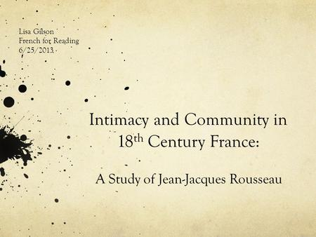 Intimacy and Community in 18 th Century France: A Study of Jean-Jacques Rousseau Lisa Gilson French for Reading 6/25/2013.