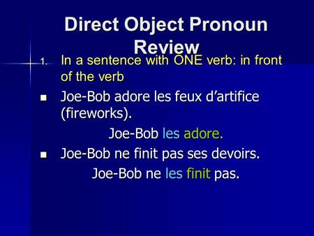 Direct Object Pronoun Review  In a sentence with ONE verb: in front of the verb Joe-Bob adore les feux d'artifice (fireworks). Joe-Bob adore les feux.
