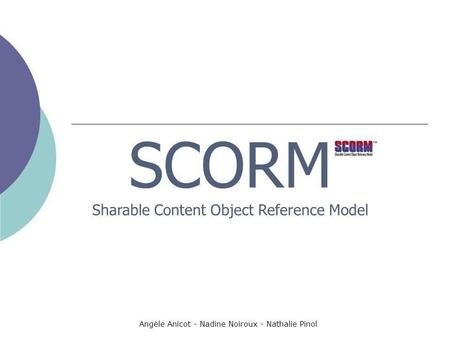 Angèle Anicot - Nadine Noiroux - Nathalie Pinol SCORM Sharable Content Object Reference Model.