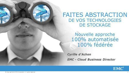 1© Copyright 2013 EMC Corporation. All rights reserved. Cyrille d'Achon EMC - Cloud Business Director FAITES ABSTRACTION DE VOS TECHNOLOGIES DE STOCKAGE.