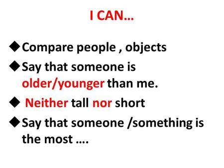 I CAN…  Compare people, objects  Say that someone is older/younger than me.  Neither tall nor short  Say that someone /something is the most ….